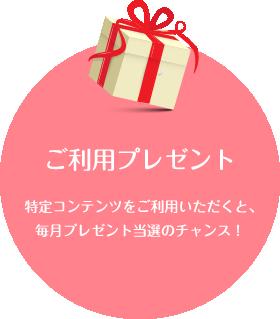 ご利用プレゼント 特定コンテンツをご利用いただくと、毎月プレゼント当選のチャンス!